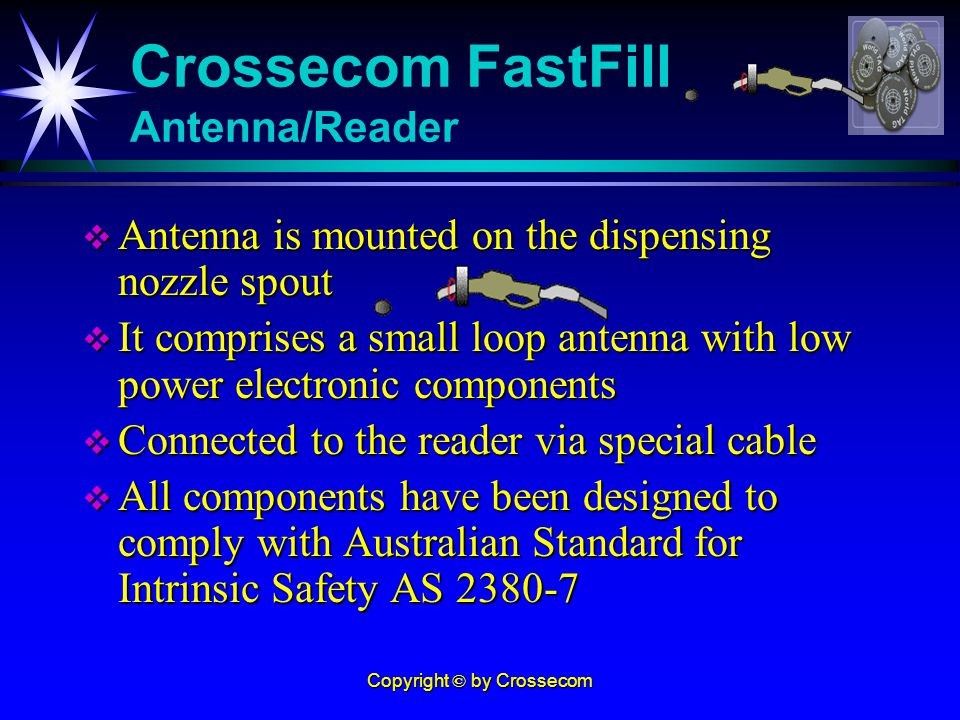 Copyright © by Crossecom Antenna is mounted on the dispensing nozzle spout Antenna is mounted on the dispensing nozzle spout It comprises a small loop antenna with low power electronic components It comprises a small loop antenna with low power electronic components Connected to the reader via special cable Connected to the reader via special cable All components have been designed to comply with Australian Standard for Intrinsic Safety AS 2380-7 All components have been designed to comply with Australian Standard for Intrinsic Safety AS 2380-7 Crossecom FastFill Antenna/Reader