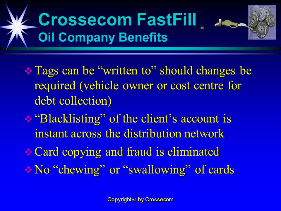 Copyright © by Crossecom Tags can be written to should changes be required (vehicle owner or cost centre for debt collection) Tags can be written to should changes be required (vehicle owner or cost centre for debt collection) Blacklisting of the clients account is instant across the distribution network Blacklisting of the clients account is instant across the distribution network Card copying and fraud is eliminated Card copying and fraud is eliminated No chewing or swallowing of cards No chewing or swallowing of cards Crossecom FastFill Oil Company Benefits