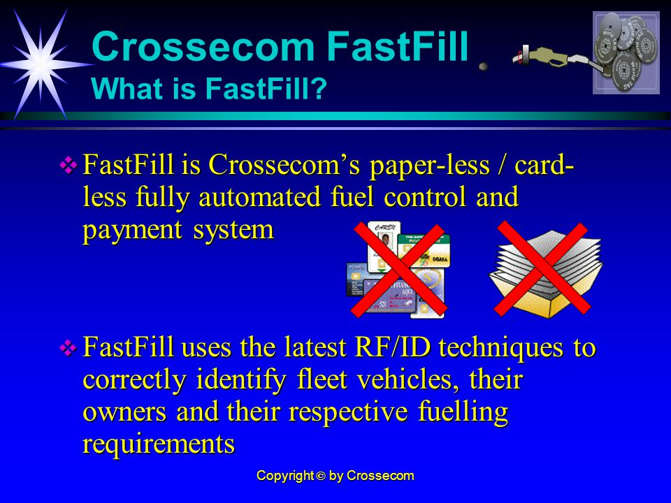 Copyright © by Crossecom FastFill is Crossecoms paper-less / card- less fully automated fuel control and payment system FastFill is Crossecoms paper-less / card- less fully automated fuel control and payment system FastFill uses the latest RF/ID techniques to correctly identify fleet vehicles, their owners and their respective fuelling requirements FastFill uses the latest RF/ID techniques to correctly identify fleet vehicles, their owners and their respective fuelling requirements Crossecom FastFill What is FastFill?