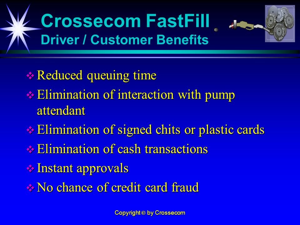 Copyright © by Crossecom Reduced queuing time Reduced queuing time Elimination of interaction with pump attendant Elimination of interaction with pump attendant Elimination of signed chits or plastic cards Elimination of signed chits or plastic cards Elimination of cash transactions Elimination of cash transactions Instant approvals Instant approvals No chance of credit card fraud No chance of credit card fraud Crossecom FastFill Driver / Customer Benefits