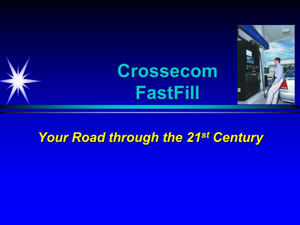 Crossecom FastFill Your Road through the 21 st Century