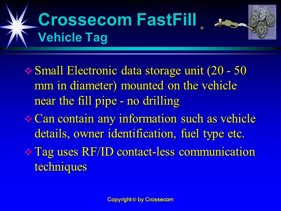 Copyright © by Crossecom Small Electronic data storage unit (20 - 50 mm in diameter) mounted on the vehicle near the fill pipe - no drilling Small Electronic data storage unit (20 - 50 mm in diameter) mounted on the vehicle near the fill pipe - no drilling Can contain any information such as vehicle details, owner identification, fuel type etc.