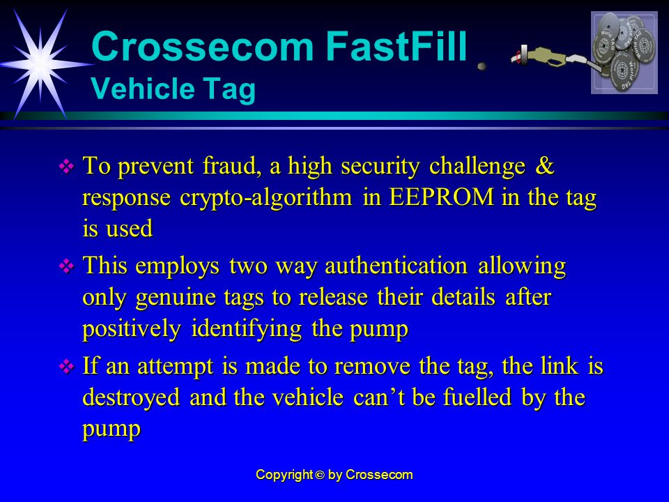 Copyright © by Crossecom To prevent fraud, a high security challenge & response crypto-algorithm in EEPROM in the tag is used To prevent fraud, a high security challenge & response crypto-algorithm in EEPROM in the tag is used This employs two way authentication allowing only genuine tags to release their details after positively identifying the pump This employs two way authentication allowing only genuine tags to release their details after positively identifying the pump If an attempt is made to remove the tag, the link is destroyed and the vehicle cant be fuelled by the pump If an attempt is made to remove the tag, the link is destroyed and the vehicle cant be fuelled by the pump Crossecom FastFill Vehicle Tag