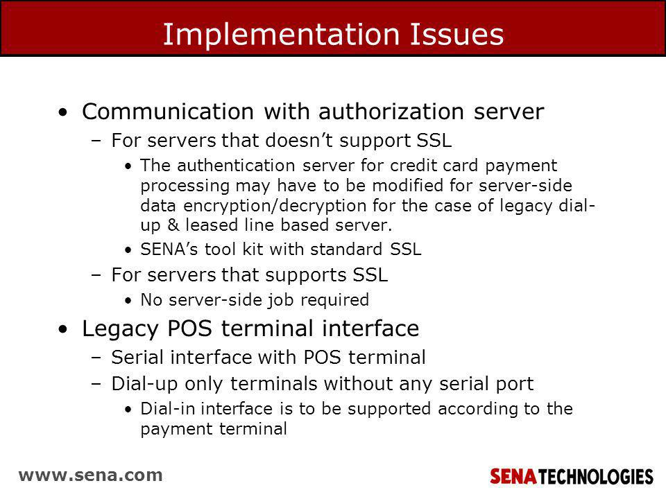 www.sena.com Implementation Issues Communication with authorization server –For servers that doesnt support SSL The authentication server for credit card payment processing may have to be modified for server-side data encryption/decryption for the case of legacy dial- up & leased line based server.