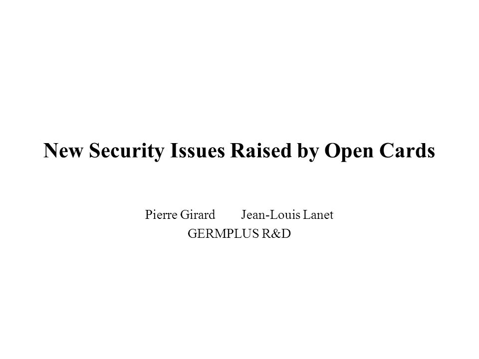 New Security Issues Raised by Open Cards Pierre GirardJean-Louis Lanet GERMPLUS R&D
