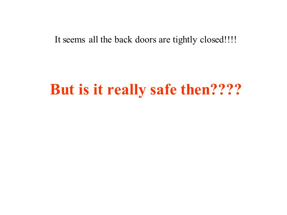It seems all the back doors are tightly closed!!!! But is it really safe then????