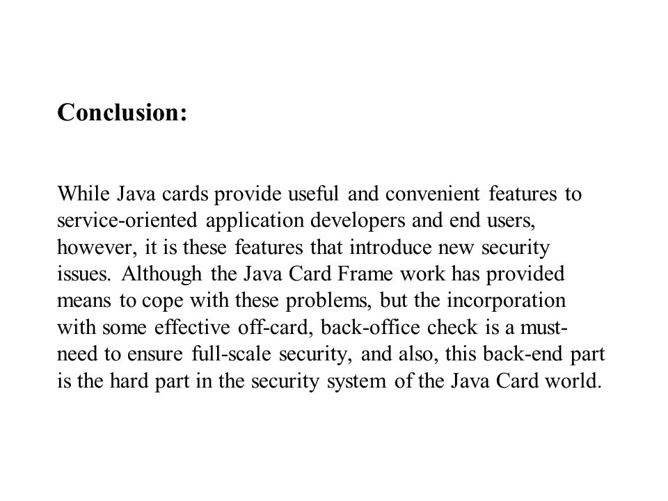 Conclusion: While Java cards provide useful and convenient features to service-oriented application developers and end users, however, it is these features that introduce new security issues.