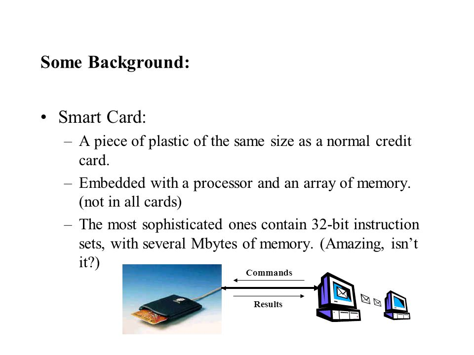 Java Card: –Smart cards capable of running Java byte codes.
