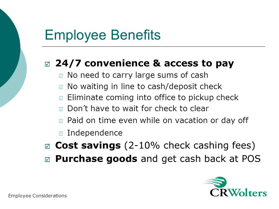 Employee Benefits 24/7 convenience & access to pay No need to carry large sums of cash No waiting in line to cash/deposit check Eliminate coming into office to pickup check Dont have to wait for check to clear Paid on time even while on vacation or day off Independence Cost savings (2-10% check cashing fees) Purchase goods and get cash back at POS Employee Considerations