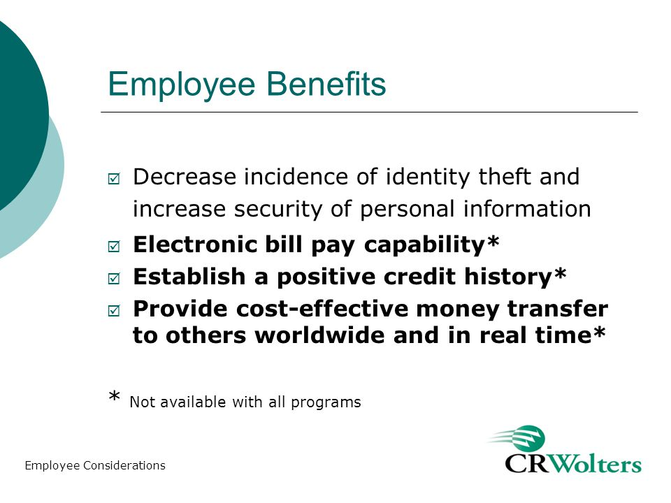Employee Benefits Decrease incidence of identity theft and increase security of personal information Electronic bill pay capability* Establish a positive credit history* Provide cost-effective money transfer to others worldwide and in real time* * Not available with all programs Employee Considerations