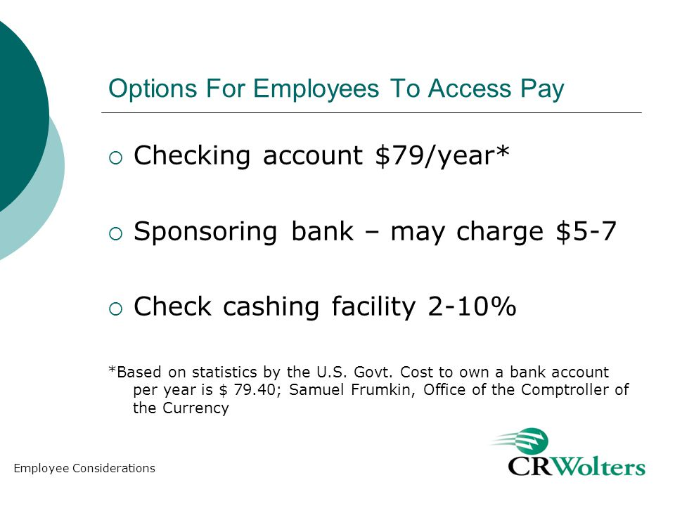 Options For Employees To Access Pay Checking account $79/year* Sponsoring bank – may charge $5-7 Check cashing facility 2-10% *Based on statistics by the U.S.