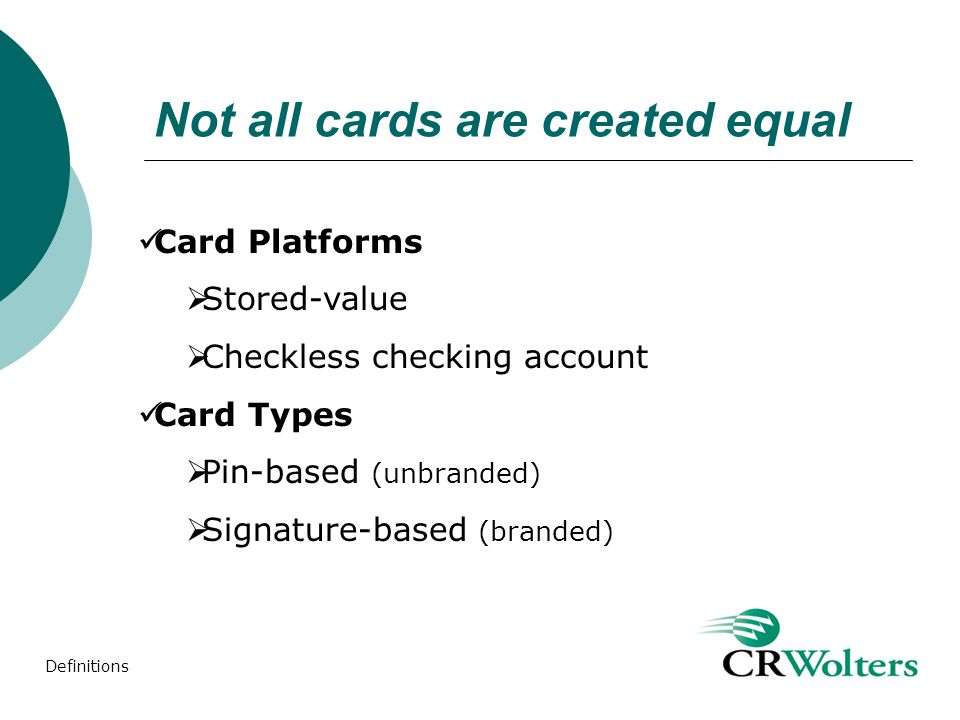Not all cards are created equal Card Platforms Stored-value Checkless checking account Card Types Pin-based (unbranded) Signature-based (branded) Definitions