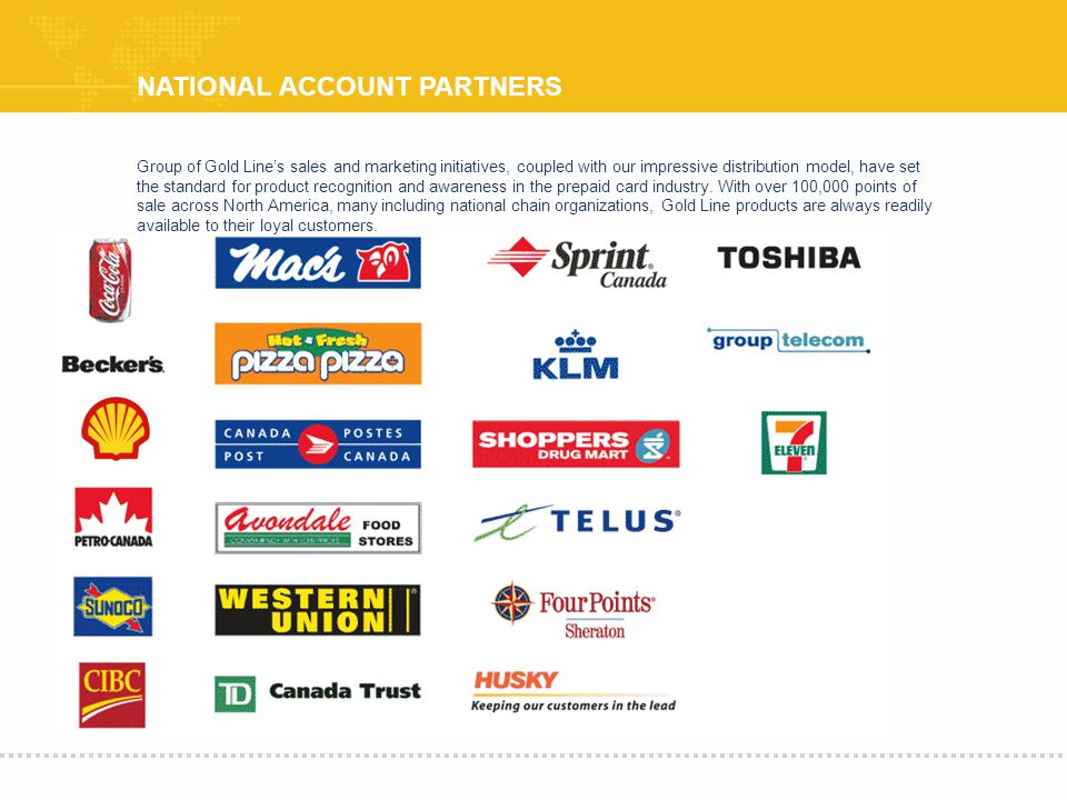 NATIONAL ACCOUNT PARTNERS Group of Gold Lines sales and marketing initiatives, coupled with our impressive distribution model, have set the standard for product recognition and awareness in the prepaid card industry.