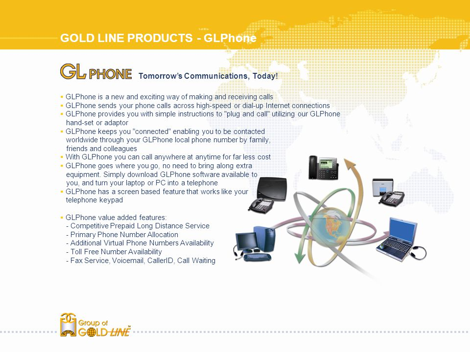 GOLD LINE PRODUCTS - GLPhone GLPhone is a new and exciting way of making and receiving calls GLPhone sends your phone calls across high-speed or dial-up Internet connections GLPhone provides you with simple instructions to plug and call utilizing our GLPhone hand-set or adaptor GLPhone keeps you connected enabling you to be contacted worldwide through your GLPhone local phone number by family, friends and colleagues With GLPhone you can call anywhere at anytime for far less cost GLPhone goes where you go, no need to bring along extra equipment.