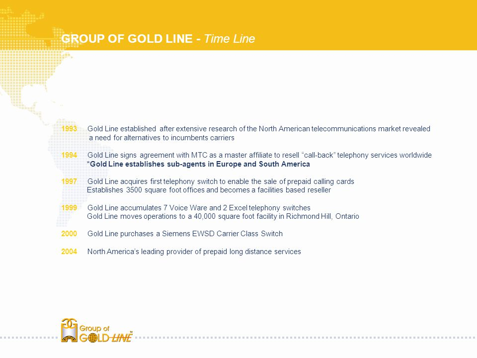 GROUP OF GOLD LINE - Time Line 1993 Gold Line established after extensive research of the North American telecommunications market revealed a need for alternatives to incumbents carriers 1994 Gold Line signs agreement with MTC as a master affiliate to resell call-back telephony services worldwide *Gold Line establishes sub-agents in Europe and South America 1997 Gold Line acquires first telephony switch to enable the sale of prepaid calling cards Establishes 3500 square foot offices and becomes a facilities based reseller 1999 Gold Line accumulates 7 Voice Ware and 2 Excel telephony switches Gold Line moves operations to a 40,000 square foot facility in Richmond Hill, Ontario 2000 Gold Line purchases a Siemens EWSD Carrier Class Switch 2004 North Americas leading provider of prepaid long distance services