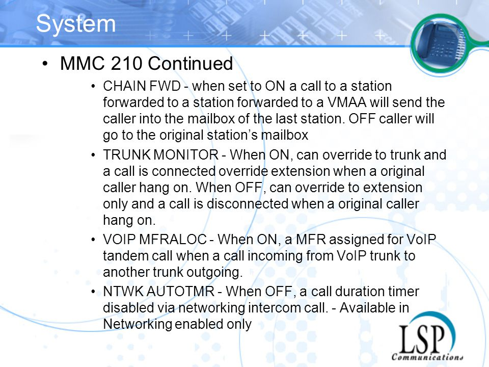 System MMC 210 Continued CHAIN FWD - when set to ON a call to a station forwarded to a station forwarded to a VMAA will send the caller into the mailb