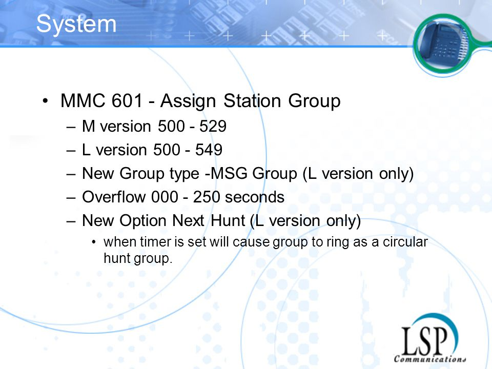 System MMC 601 - Assign Station Group –M version 500 - 529 –L version 500 - 549 –New Group type -MSG Group (L version only) –Overflow 000 - 250 second