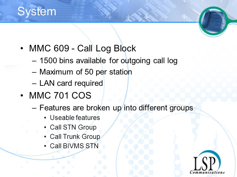 System MMC 609 - Call Log Block –1500 bins available for outgoing call log –Maximum of 50 per station –LAN card required MMC 701 COS –Features are bro