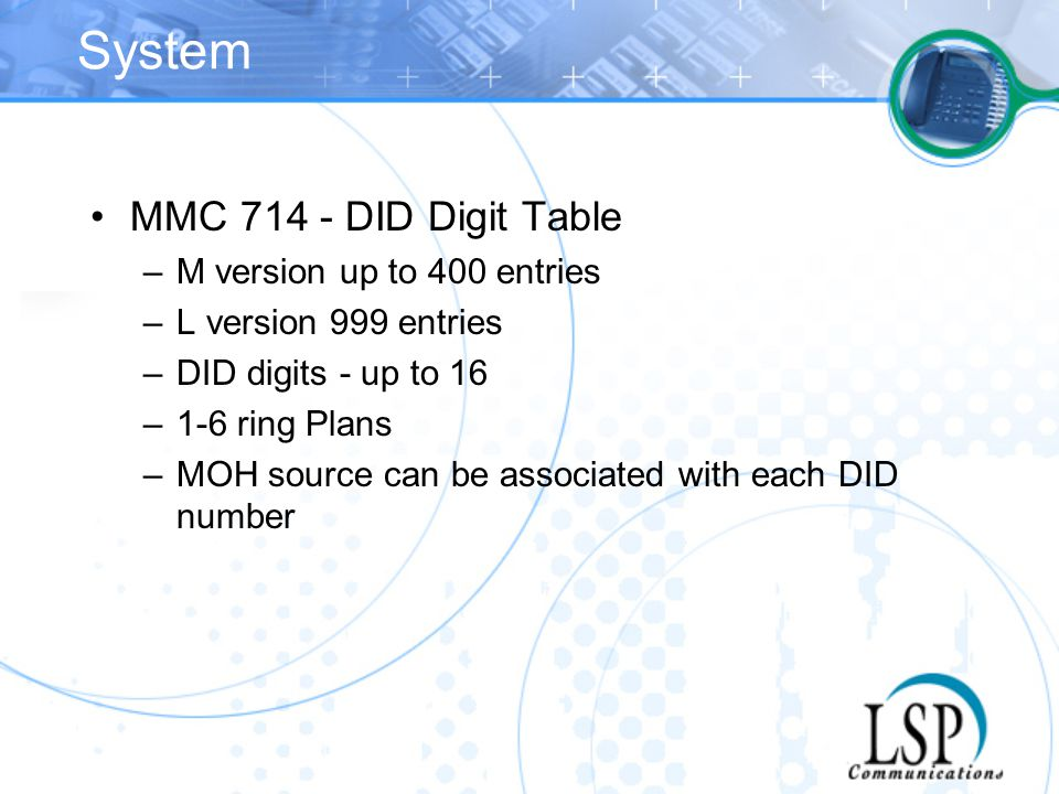 System MMC 714 - DID Digit Table –M version up to 400 entries –L version 999 entries –DID digits - up to 16 –1-6 ring Plans –MOH source can be associa