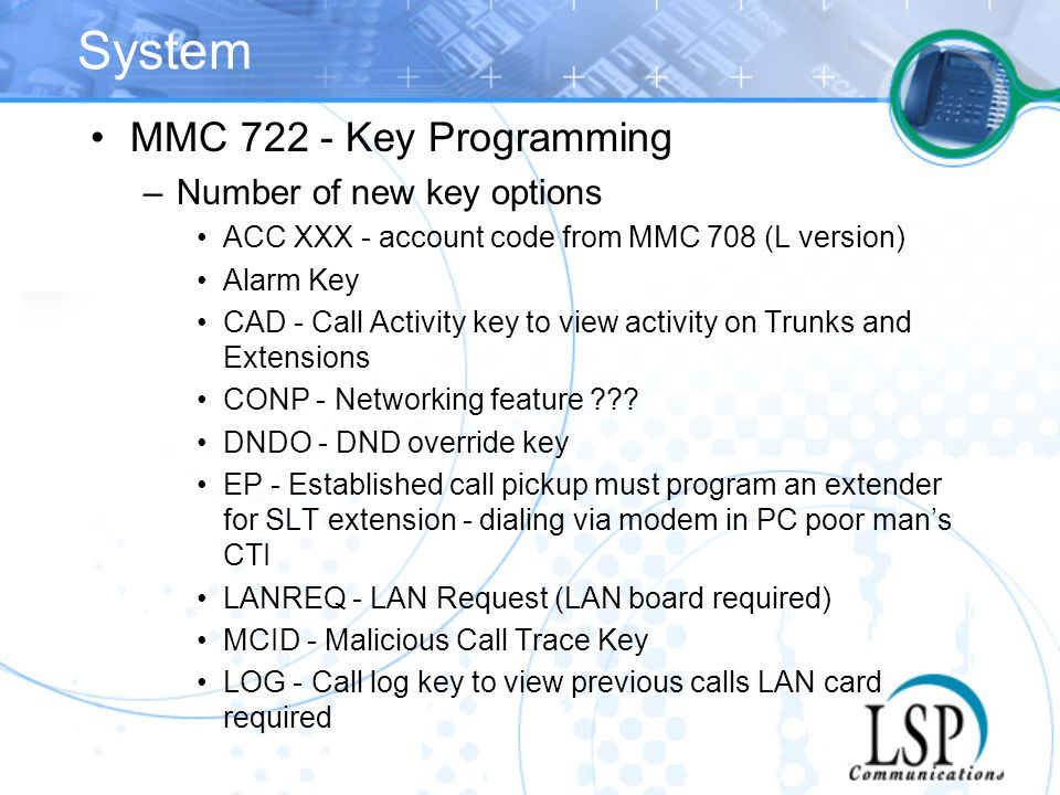 System MMC 722 - Key Programming –Number of new key options ACC XXX - account code from MMC 708 (L version) Alarm Key CAD - Call Activity key to view