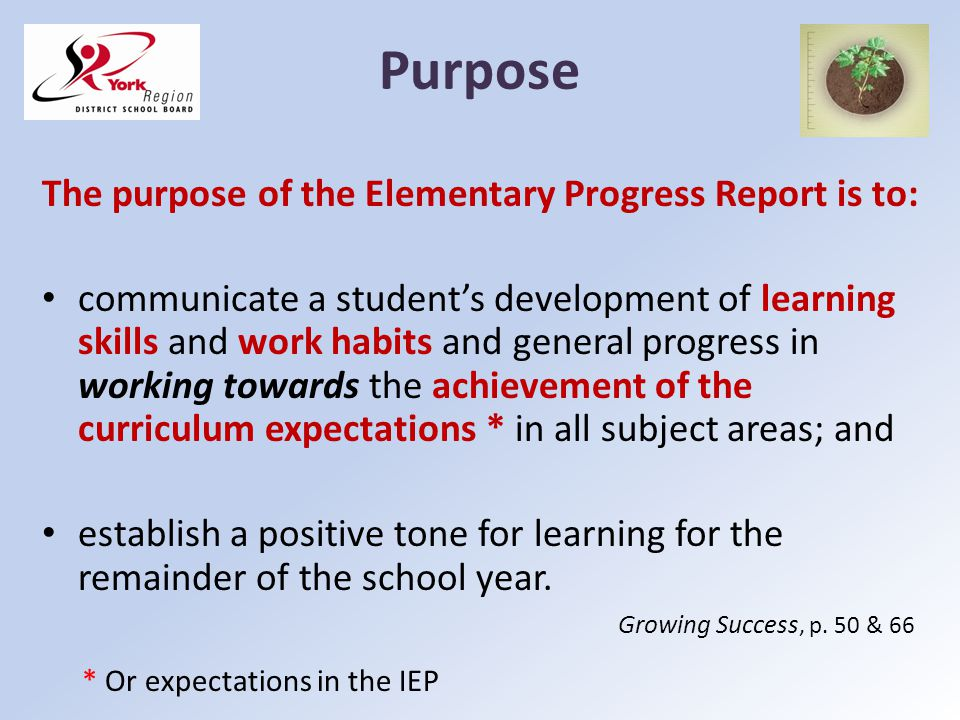 Purpose The purpose of the Elementary Progress Report is to: communicate a students development of learning skills and work habits and general progres