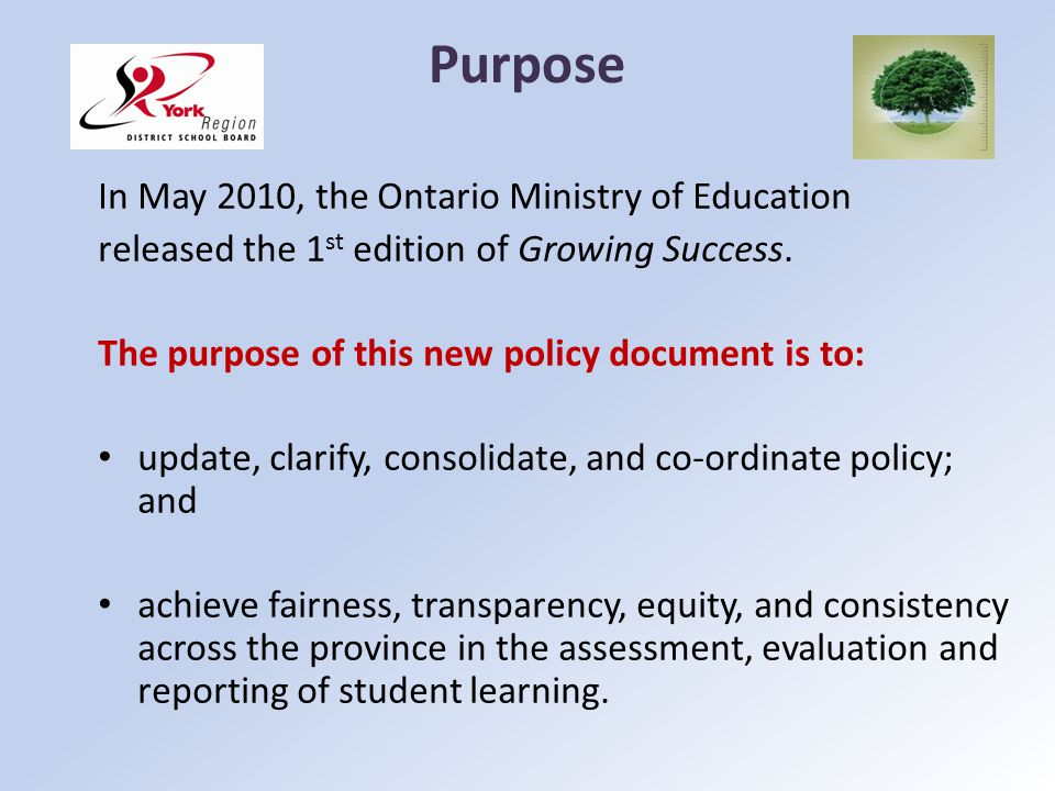 Purpose In May 2010, the Ontario Ministry of Education released the 1 st edition of Growing Success. The purpose of this new policy document is to: up