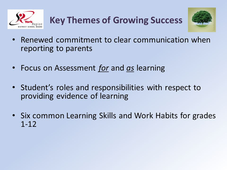 Key Themes of Growing Success Renewed commitment to clear communication when reporting to parents Focus on Assessment for and as learning Students rol