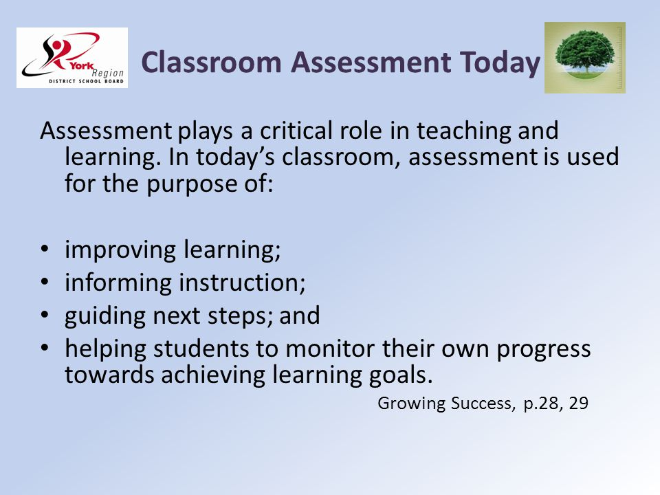 Classroom Assessment Today Assessment plays a critical role in teaching and learning. In todays classroom, assessment is used for the purpose of: impr
