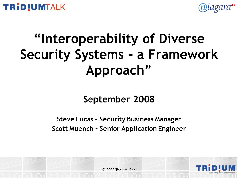 Interoperability of Diverse Security Systems – a Framework Approach September 2008 Steve Lucas – Security Business Manager Scott Muench – Senior Application Engineer © 2008 Tridium, Inc.
