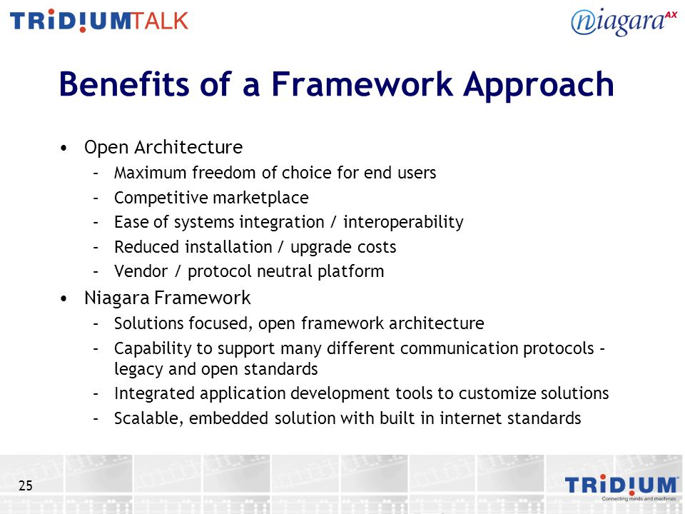 25 Benefits of a Framework Approach Open Architecture –Maximum freedom of choice for end users –Competitive marketplace –Ease of systems integration / interoperability –Reduced installation / upgrade costs –Vendor / protocol neutral platform Niagara Framework –Solutions focused, open framework architecture –Capability to support many different communication protocols – legacy and open standards –Integrated application development tools to customize solutions –Scalable, embedded solution with built in internet standards