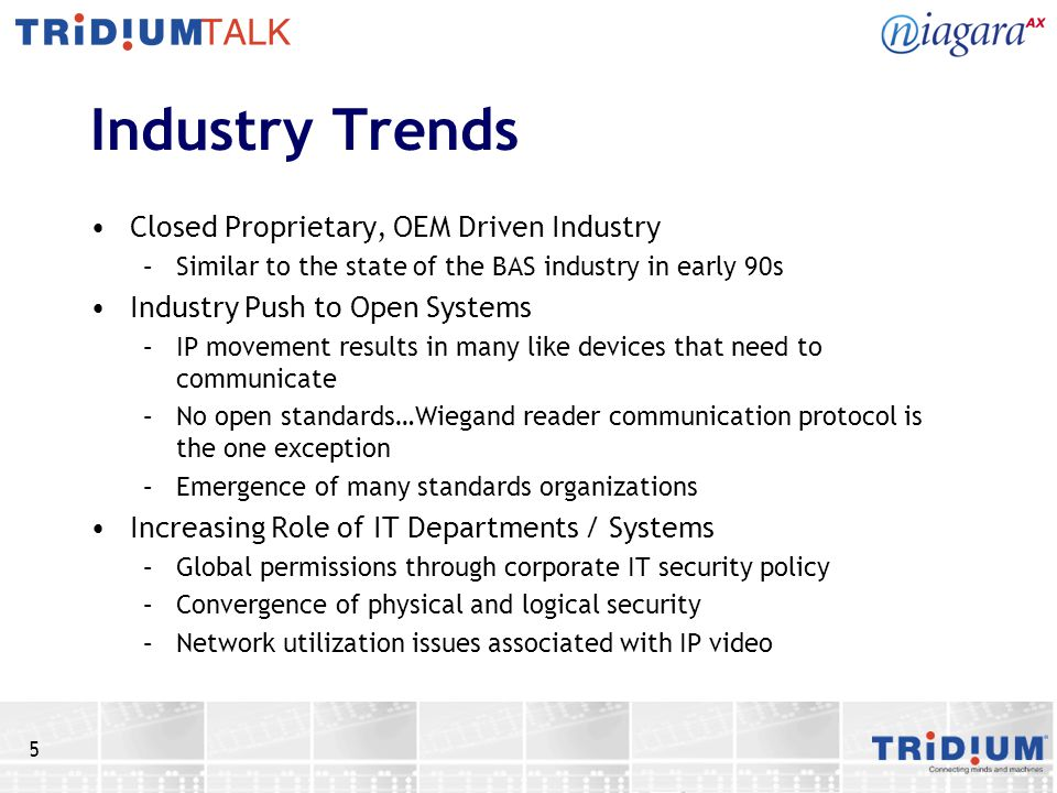 5 Industry Trends Closed Proprietary, OEM Driven Industry –Similar to the state of the BAS industry in early 90s Industry Push to Open Systems –IP movement results in many like devices that need to communicate –No open standards…Wiegand reader communication protocol is the one exception –Emergence of many standards organizations Increasing Role of IT Departments / Systems –Global permissions through corporate IT security policy –Convergence of physical and logical security –Network utilization issues associated with IP video