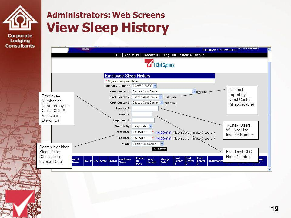 19 Administrators: Web Screens View Sleep History Restrict report by Cost Center (if applicable) T-Chek Users Will Not Use Invoice Number Five Digit CLC Hotel Number Employee Number as Reported by T- Chek (CDL #, Vehicle #, Driver ID) Search by either Sleep Date (Check In) or Invoice Date