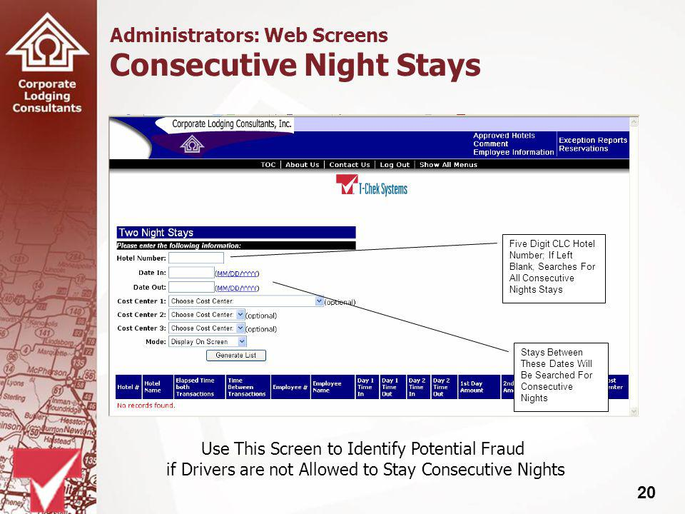 20 Administrators: Web Screens Consecutive Night Stays Five Digit CLC Hotel Number; If Left Blank, Searches For All Consecutive Nights Stays Stays Between These Dates Will Be Searched For Consecutive Nights Use This Screen to Identify Potential Fraud if Drivers are not Allowed to Stay Consecutive Nights
