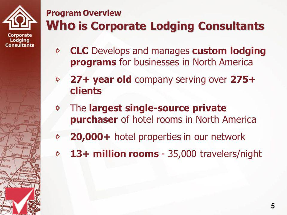 5 Program Overview Who is Corporate Lodging Consultants CLC Develops and manages custom lodging programs for businesses in North America 27+ year old company serving over 275+ clients The largest single-source private purchaser of hotel rooms in North America 20,000+ hotel properties in our network 13+ million rooms - 35,000 travelers/night