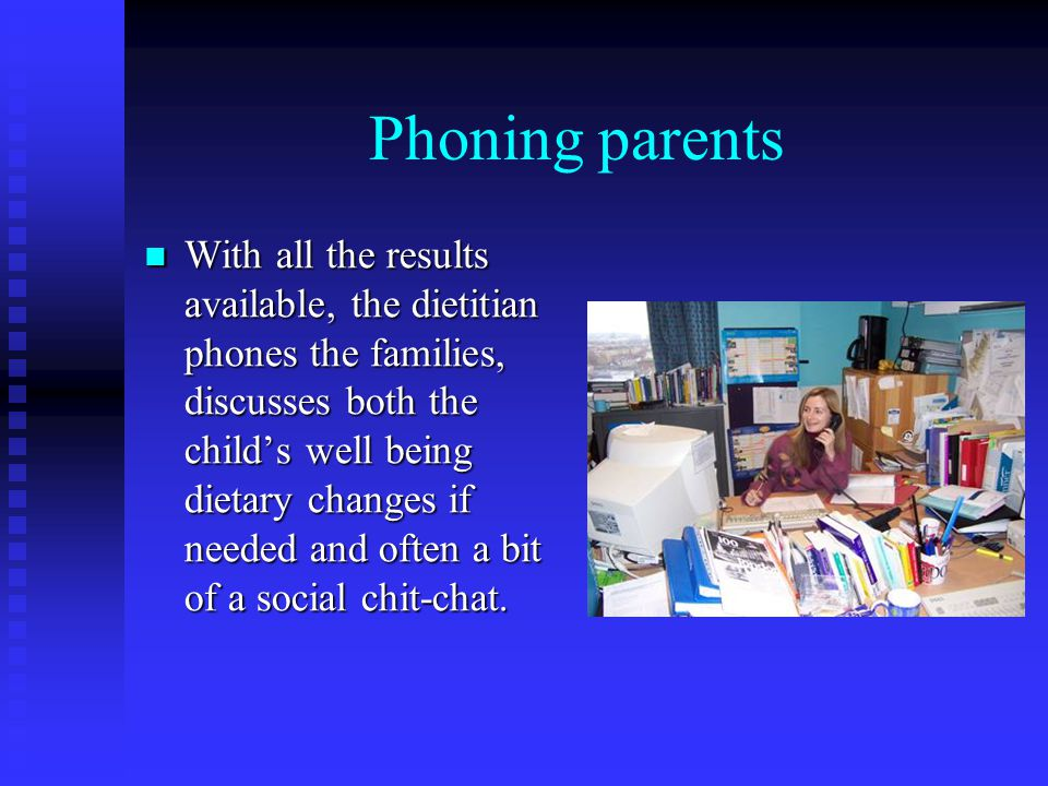 Phoning parents With all the results available, the dietitian phones the families, discusses both the childs well being dietary changes if needed and