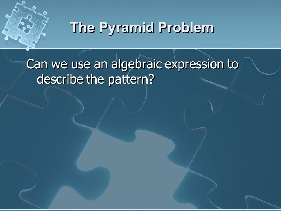 The Pyramid Problem Can we use an algebraic expression to describe the pattern