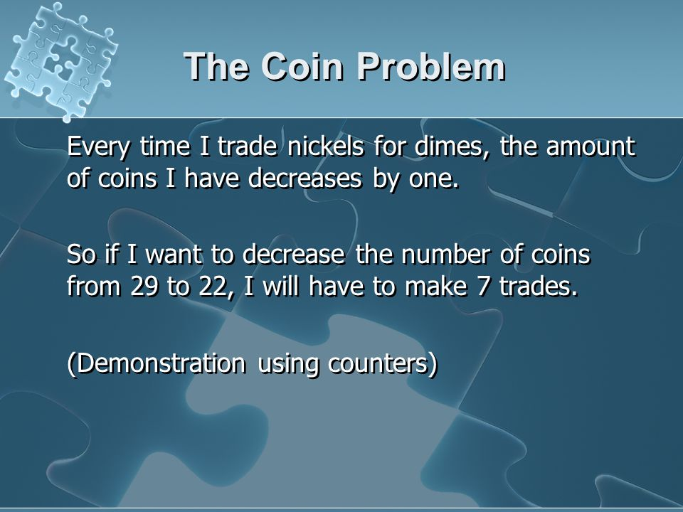 The Coin Problem Every time I trade nickels for dimes, the amount of coins I have decreases by one.