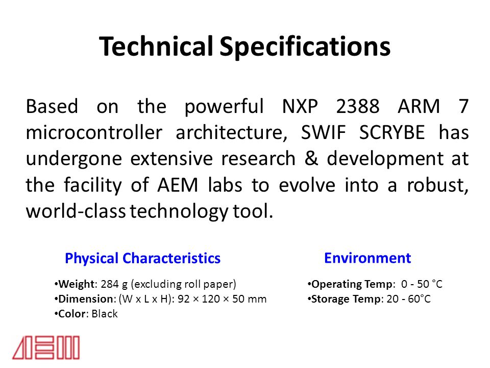 Technical Specifications Based on the powerful NXP 2388 ARM 7 microcontroller architecture, SWIF SCRYBE has undergone extensive research & development at the facility of AEM labs to evolve into a robust, world-class technology tool.