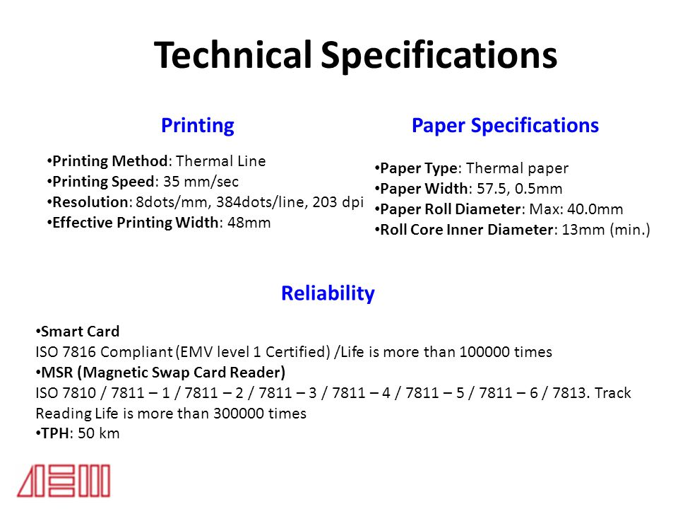 Technical Specifications Telephony System Paper Specifications Reliability Smart Card ISO 7816 Compliant (EMV level 1 Certified) /Life is more than 100000 times MSR (Magnetic Swap Card Reader) ISO 7810 / 7811 – 1 / 7811 – 2 / 7811 – 3 / 7811 – 4 / 7811 – 5 / 7811 – 6 / 7813.