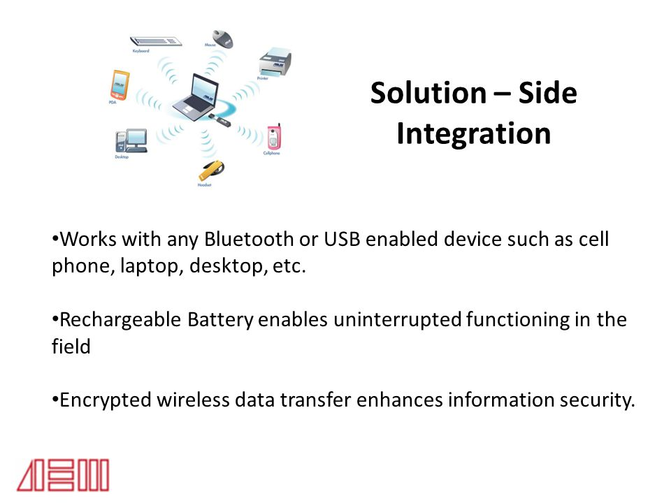 Solution – Side Integration Works with any Bluetooth or USB enabled device such as cell phone, laptop, desktop, etc. Rechargeable Battery enables unin