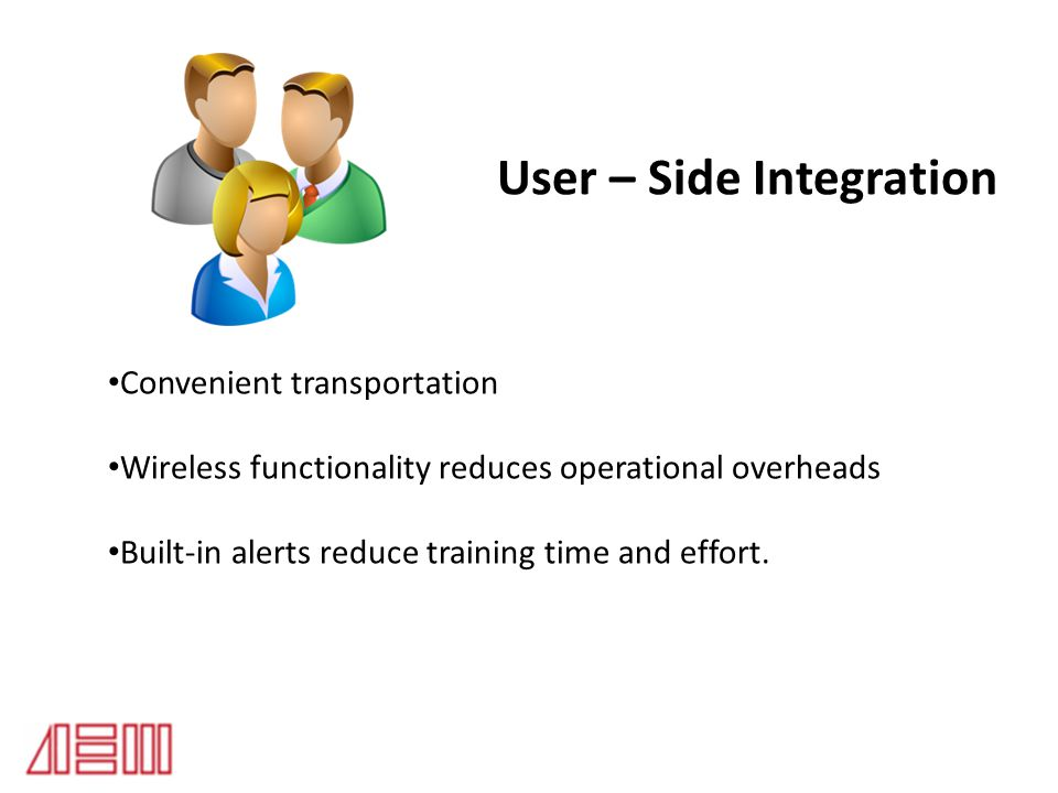 User – Side Integration Convenient transportation Wireless functionality reduces operational overheads Built-in alerts reduce training time and effort