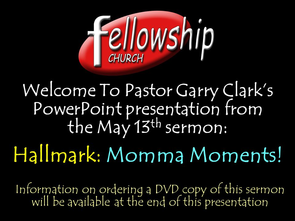 Welcome To Pastor Garry Clarks PowerPoint presentation from the May 13 th sermon: Hallmark: Momma Moments! Welcome To Pastor Garry Clarks PowerPoint p