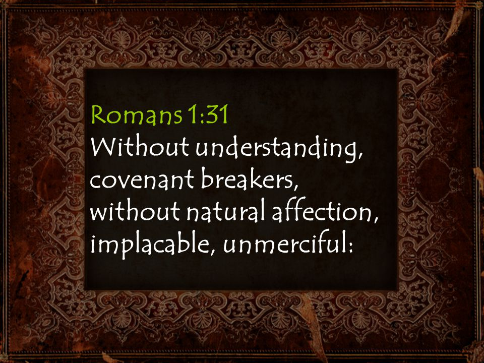Romans 1:31 Without understanding, covenant breakers, without natural affection, implacable, unmerciful: