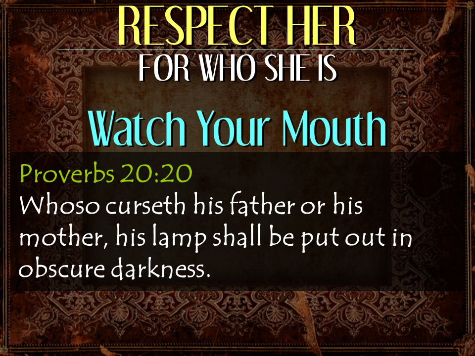 RESPECT HER FOR WHO SHE IS Watch Your Mouth Proverbs 20:20 Whoso curseth his father or his mother, his lamp shall be put out in obscure darkness.