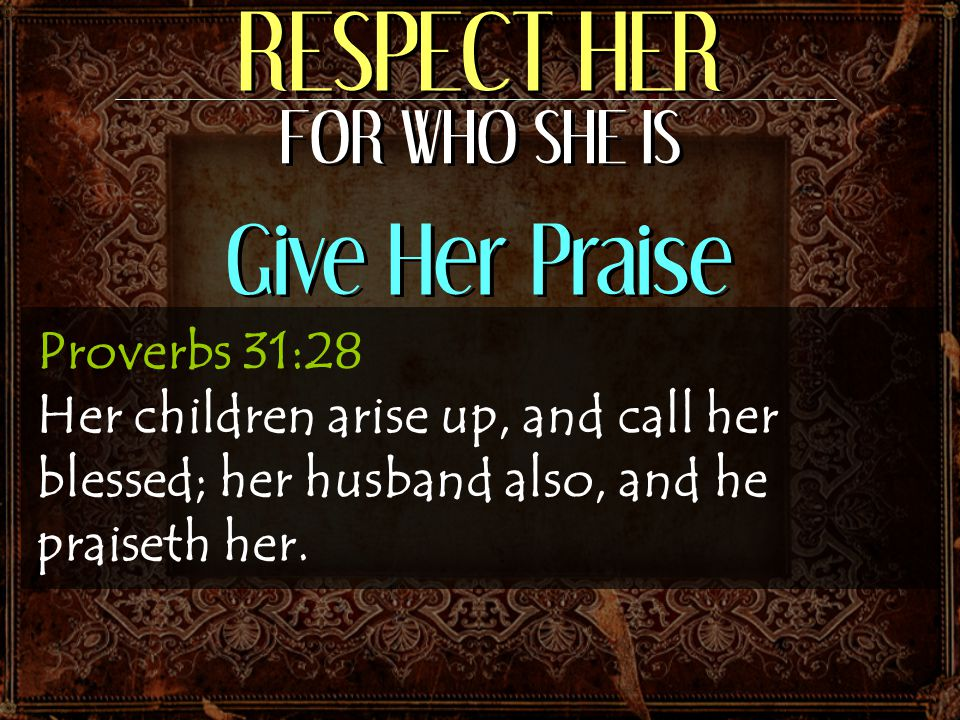 RESPECT HER FOR WHO SHE IS Give Her Praise Proverbs 31:28 Her children arise up, and call her blessed; her husband also, and he praiseth her.