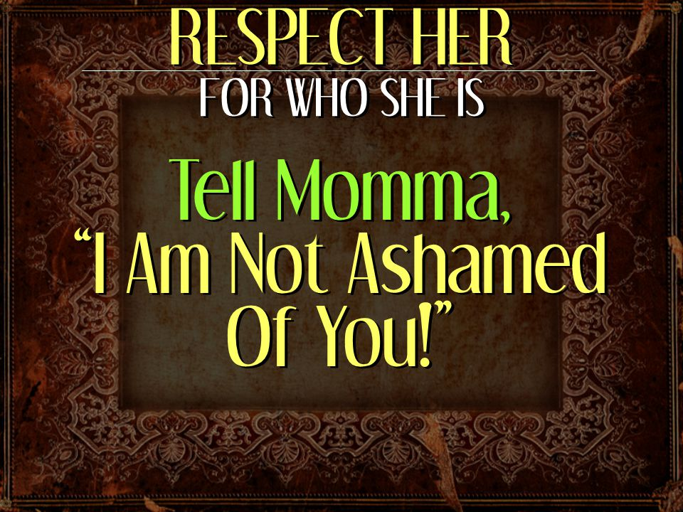 RESPECT HER FOR WHO SHE IS Tell Momma, I Am Not Ashamed Of You!