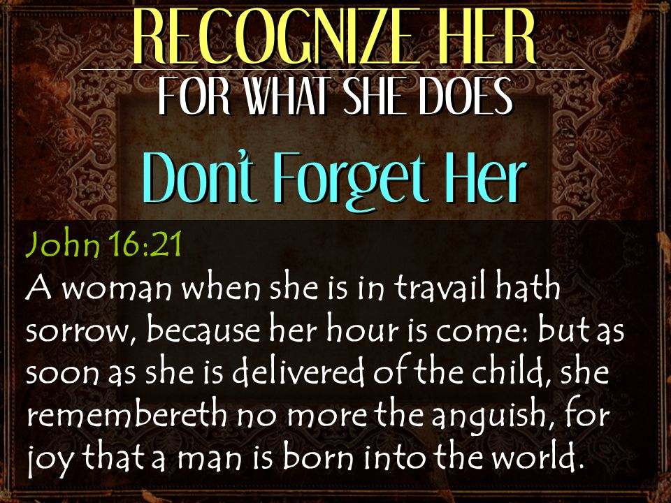 John 16:21 A woman when she is in travail hath sorrow, because her hour is come: but as soon as she is delivered of the child, she remembereth no more