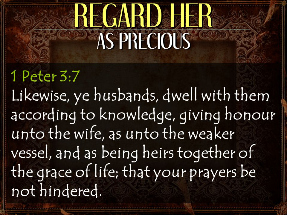 REGARD HER AS PRECIOUS 1 Peter 3:7 Likewise, ye husbands, dwell with them according to knowledge, giving honour unto the wife, as unto the weaker vess