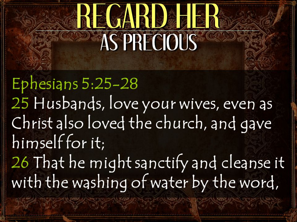 REGARD HER AS PRECIOUS Ephesians 5:25-28 25 Husbands, love your wives, even as Christ also loved the church, and gave himself for it; 26 That he might