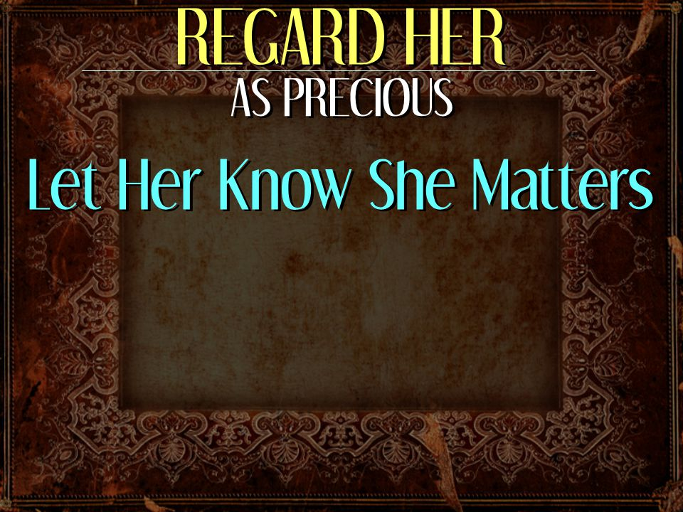 REGARD HER AS PRECIOUS Let Her Know She Matters